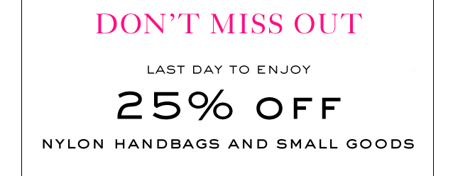 DON'T MISS OUT.  LAST DAY TO ENJOY 25% OFF NYLON HANDBAGS AND SMALL GOODS.