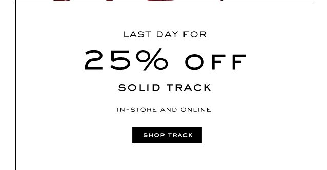 LAST DAY FOR 25% OFF SOLID TRACK.  SHOP TRACK.