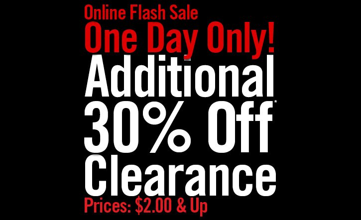 ONLINE FLASH SALE - ONE DAY ONLY! ADDITIONAL 30% OFF OFF* CLEARANCE - PRICES: $2 & UP