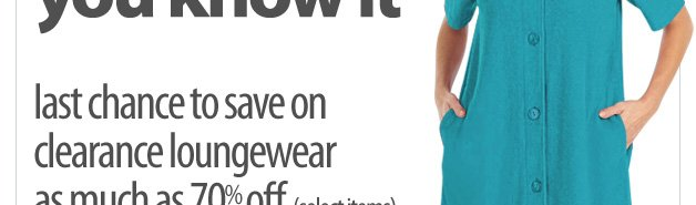 they'll be gown before you know it - last chance to save on clearance loungwear - as much as 70% off select items