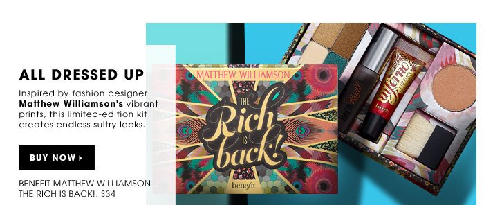All Dressed Up. Inspired by fashion designer Matthew Williamson's vibrant prints, this limited-edition kit creates endless sultry looks. Buy now. new . exclusive . limited edition. Benefit Matthew Williamson - The Rich Is Back!, $34