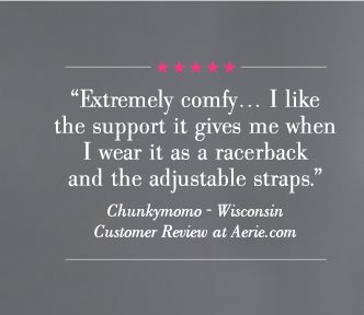 """""""Extremely comfy... I like the support it gives me when I wear it as a racerback and the adjustable straps."""" 