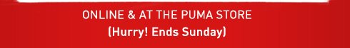 ONLINE & AT THE PUMA STORE (Hurry! Ends Sunday)