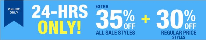 ONLINE ONLY   24-HRS ONLY!   EXTRA 35% OFF ALL SALE STYLES + 30% OFF REGULAR PRICE STYLES