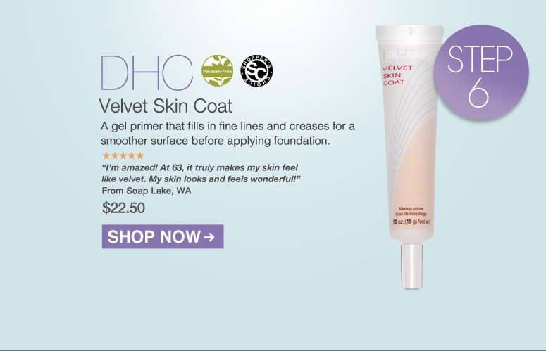 "Shopper's Choice. Paraben-free. 5 Stars DHC Velvet Skin Coat A gel primer that fills in fine lines and creases for a smoother surface before applying foundation. ""I'm amazed! At 63, it truly makes my skin feel like velvet. My skin looks and feels wonderful!"" – Soap Lake, WA"