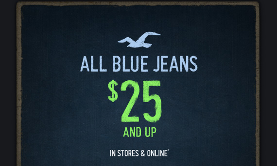 ALL BLUE JEANS $25 AND UP IN STORES & ONLINE*