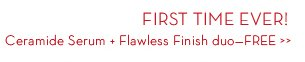 FIRST TIME EVER! Ceramide Serum + Flawless Finish duo—FREE.