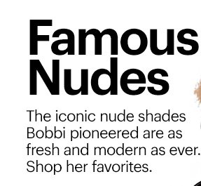 FAMOUS NUDES  The iconic nude shades Bobbi pioneered are as fresh and modern as ever. Shop her favorites.