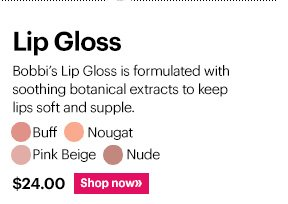 LIP GLOSS, $24  Shades: Buff, Nude, Pink Beige, Nougat  Shop Now »