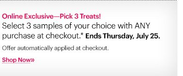 Online Exclusive – Pick 3 Treats!  Select 3 samples of your choice with ANY purchase at checkout.*  Ends Thursday, July 25.   Offer automatically applied at checkout.   Shop now »