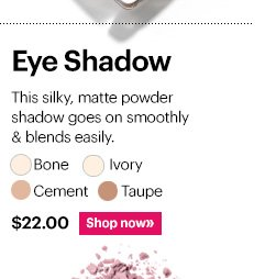 EYE SHADOW. $22  Shades: Bone, Ivory, Cement, Taupe  Shop Now »