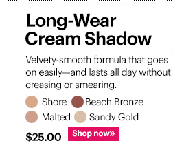 LONG-WEAR CREAM SHADOW, $25  Shades:  Shore, Beach Bronze, Malted, Sandy Gold  Shop Now »