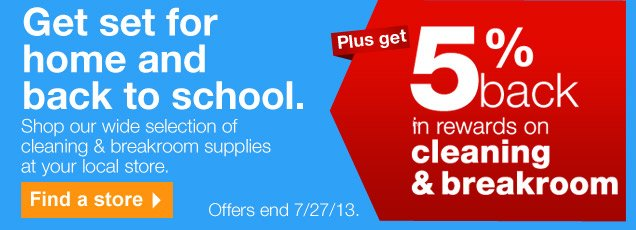 Get set for home and back to  school. Shop our wide selection of cleaning & breakroom supplies at your  local store. Find a store. Offers end 7/27/13. Plus get 5% back in  rewards on cleaning & breakroom.