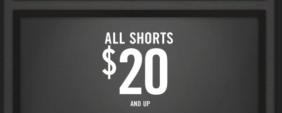 ALL SHORTS $20 AND UP