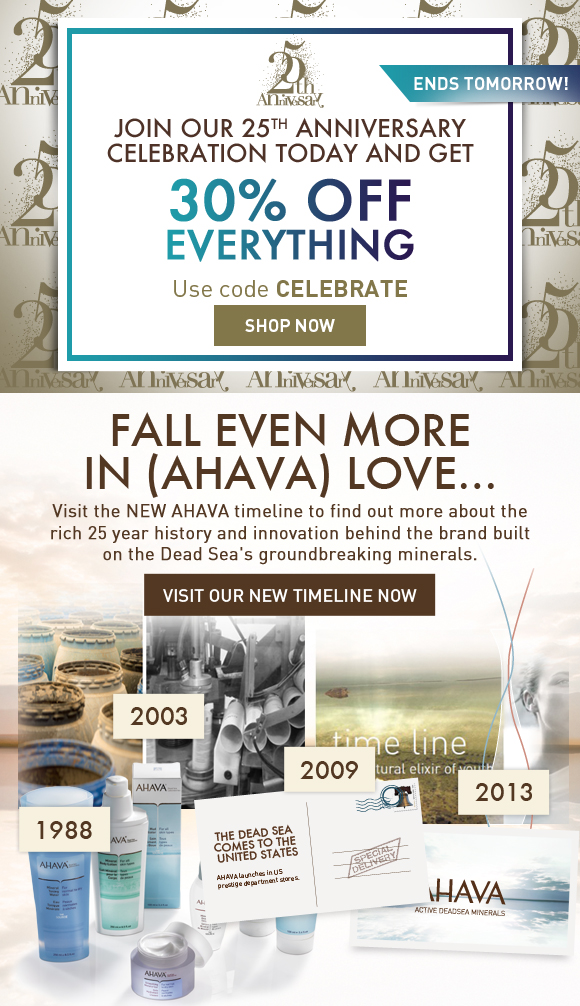 Join our 25th Anniversary celebration today and get ends tomorrow! 30% OFF EVERYTHING Use code CELEBRATE Shop Now  Learn more about the brand you (AHAVA) love! Copy: Visit the NEW AHAVA timeline to find out more about the rich 25 year history and innovation behind the brand built on the Dead Sea's groundbreaking minerals. Visit our NEW Timeline Now