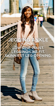 Jegging Ankle | Low Rise Waist. Legging-Like Fit. Skinniest Leg Opening.