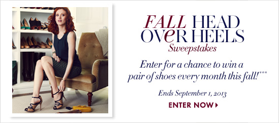 Fall Head Over Heels Sweepstakes Enter for a chance to win a pair of shoes every month this fall!*** Ends September 1, 2013          ENTER NOW