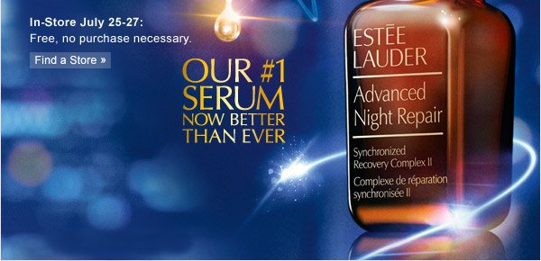 In-Store July 25-27: Free, no purchase necessary. FIND A STORE. OUR NUMBER 1 SERUM NOW BETER THAN EVER