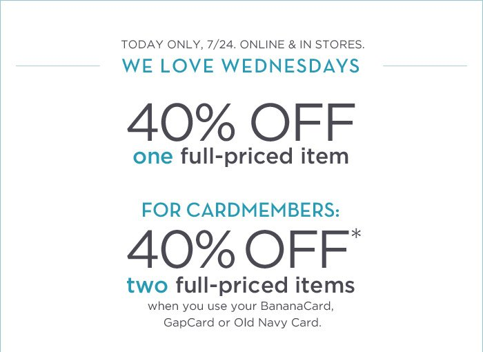 TODAY ONLY, 7/24. ONLINE & IN STORES. | WE LOVE WEDNESDAYS | 40% OFF one full-priced item | FOR CARDMEMBERS: 40% OFF* two full-priced items when you use your BananaCard, GapCard or Old Navy Card.