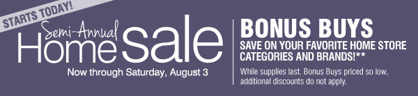 STARTS TODAY! SEMI-ANNUAL HOME SALE BONUS BUYS Save on your favorite home store categories and brands!** Now through Sunday, August 3 While supplies last. Bonus Buys priced so low, additional discounts do not apply.