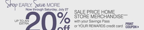 SHOP EARLY, SAVE MORE! Now through Saturday, July 27 up to an EXTRA 20% OFF SALE PRICE HOME STORE MERCHANDISE*** with your Savings Pass or YOUR REWARDS credit card Print coupon Promo code: SAHOMEJ2013