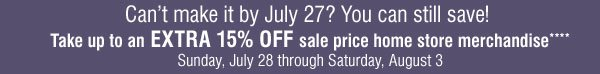 Can't make it by July 27? You can still save! Take up to an EXTRA 15% OFF sale price home store merchandise**** Sunday, July 28 through Saturday, August 3