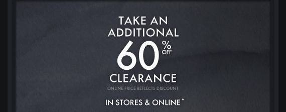 TAKE AN ADDITIONAL 60% OFF  CLEARANCE ONLINE PRICE REFLECTS DISCOUNT IN STORES & ONLINE*