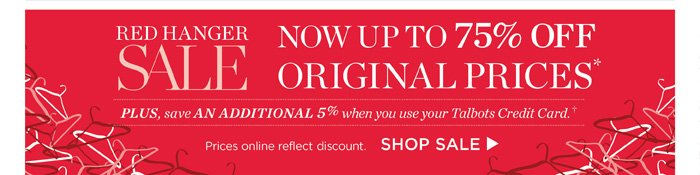 Red Hanger Sale. Now up to 75% off original prices. Plus, save an additional 5% when you use your Talbots Credit Card. Prices online reflect discount. Shop Sale.