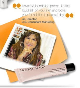 I love the foundation primer!  It's like liquid silk on your skin and locks your foundation in place all day! Jill Wedding, Director, U.S. Consultant Marketing