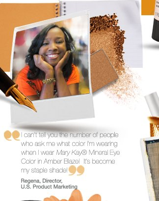 I can't tell you the number of people who ask me what color I'm wearing when I wear Mary Kay® Mineral Eye Color in Amber Blaze!  It's become my staple shade! Regena, Director, U.S. Product Marketing