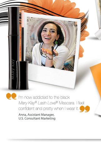 I'm now addicted to the black Mary Kay® Lash Love® Mascara. I feel confident and pretty when I wear it. Anna, Assistant Manager, U.S. Consultant Marketing