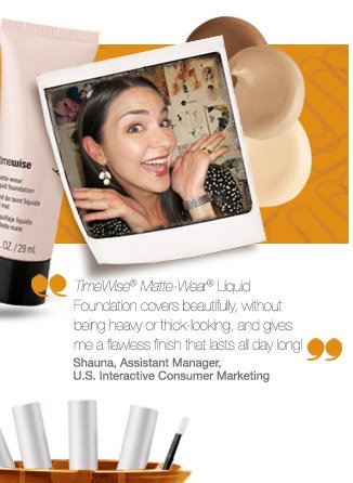 TimeWise® Matte-Wear® Liquid Foundation covers beautifully, without being heavy or thick looking, and gives me a flawless finish that lasts all day long! Shauna, Assistant Manager, U.S. Interactive Consumer Marketing