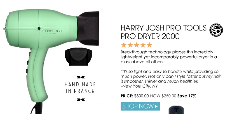 """Shopper's Choice. 5 Stars Harry Josh Pro Tools Pro Dryer 2000 Breakthrough technology places this incredibly lightweight yet incomparably powerful dryer in a class above all others. """"It's so light and easy to handle while providing so much power. Not only can I style faster but my hair is smoother, shinier and much healthier!"""" – New York City, NY Was $300.00 Now $250.00 Save 17% Shop Now>>"""