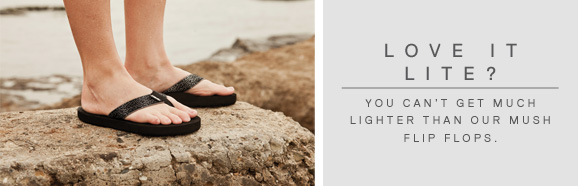 LOVE IT LITE? - YOU CAN'T GET MUCH LIGHTER THAN OUR MUSH FLIP FLOPS.