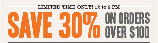 LIMITED TIME ONLY! 12 to 8pm. Save 30% ON ORDERS OVER $100