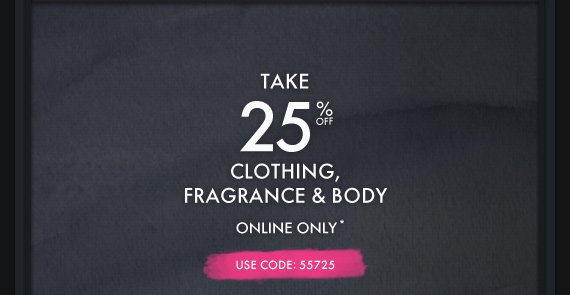 TAKE 25% OFF CLOTHING, FRAGRANCE & BODY ONLINE ONLY* USE CODE  55725