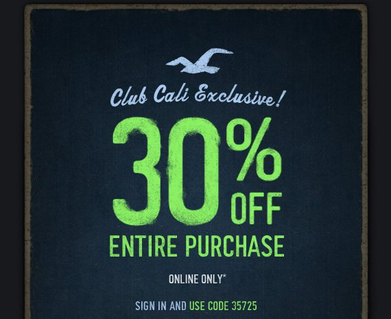CLUB CALI EXCLUSIVE! 30% OFF  ENTIRE PURCHASE ONLINE ONLY* SIGN IN AND USE CODE 35725