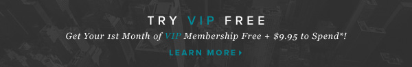 Try VIP Free: Get Your 1st Month of VIP Membership Free + $9.95 to Spend*!    Learn More