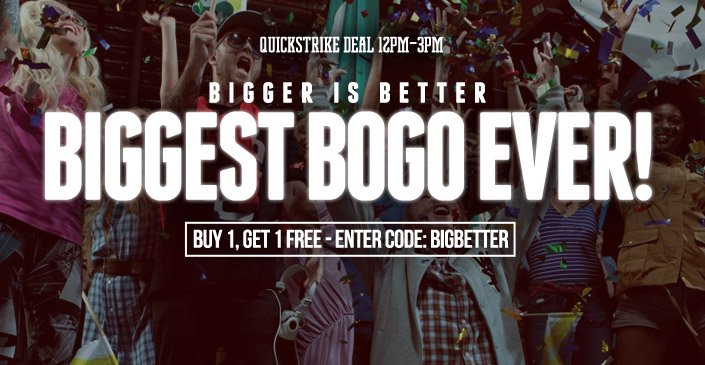 Bigger is Better: Biggest BOGO Ever!