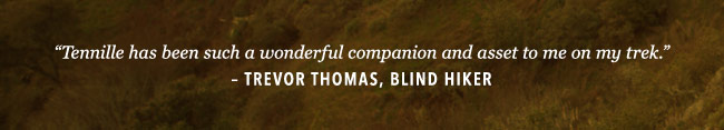 Tennille has been such a wonderful companion and asset to me on my trek. – Trevor Thomas, blind hiker