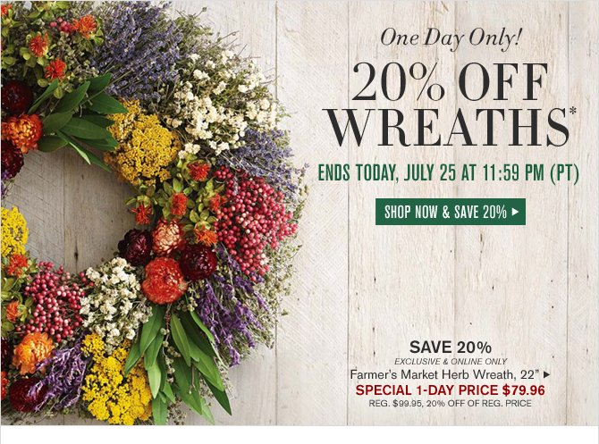 One Day Only! 20% OFF WREATHS* - ENDS TODAY, JULY 25 AT 11:59PM (PT) -- SHOP NOW & SAVE 20%
