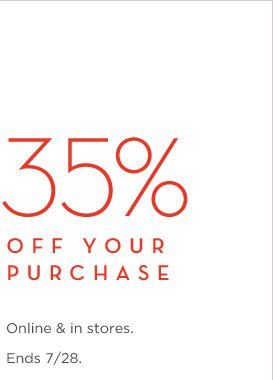 35% OFF YOUR PURCHASE | Online & in stores. Ends 7/28.