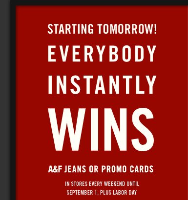 STARTING TOMORROW! EVERYBODY INSTANTLY WINS A&F JEANS OR PROMO  CARDS IN STORES EVERY WEEKEND UNTIL SEPTEMBER 1, PLUS LABOR DAY