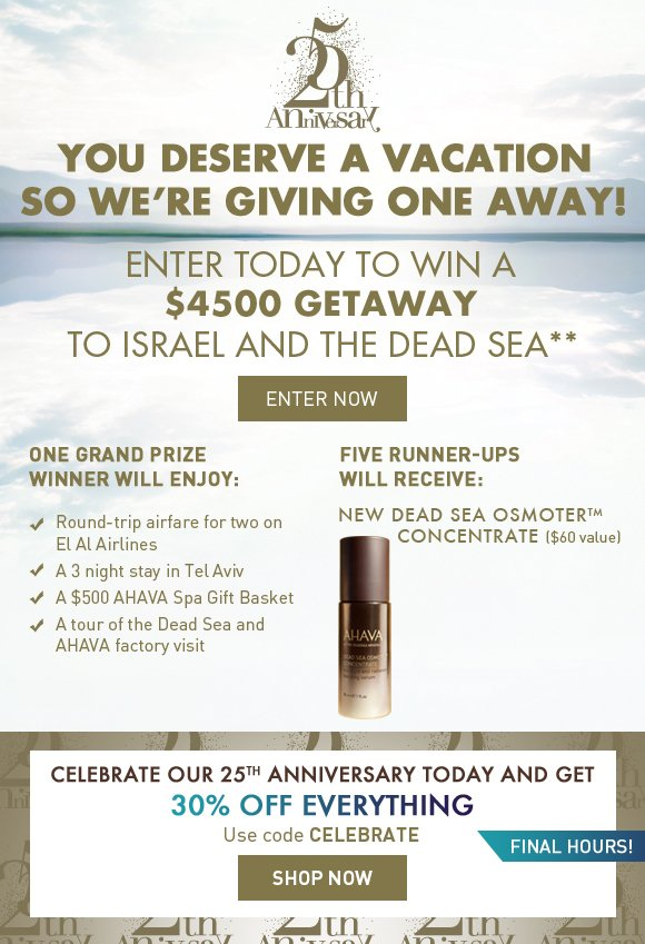 you deserve a vacation So we're giving one away! Enter today for the chance to win a $4500 Getaway to Israel and the Dead Sea! One Grand Prize Winner Will Enjoy: - Round-trip airfare for two on El Al Airlines - A 3-night stay in Tel Aviv - A $500 AHAVA Spa Gift Basket - A tour of the Dead Sea and AHAVA factory visit  Five Runner-Ups Will Receive: NEW Dead Sea OsmoterTM Concentrate Enter Now  Celebrate our 25th Anniversary today and get final hours! 30% OFF EVERYTHING Use code CELEBRATE Shop Now