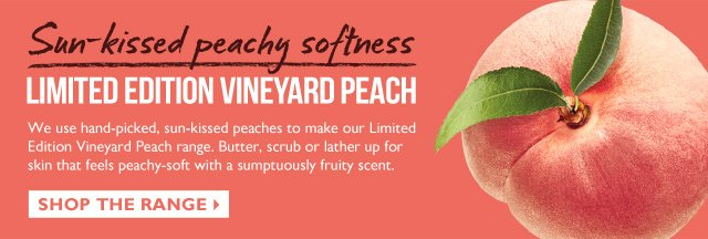 Sun-kissed peachy softness -- LIMITED EDITION VINEYARD PEACH -- We use hand-picked, sun-kissed peaches to make our Limited Edition Vineyard Peach range. Butter, scrub or lather up for skin that feels peachy-soft with a sumptuously fruity scent. -- SHOP THE RANGE