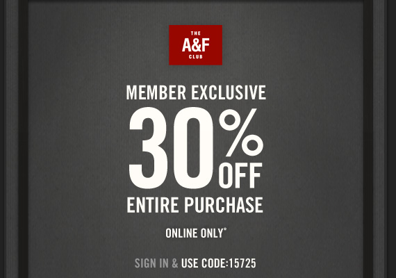 THE A&F CLUB MEMBER EXCLUSIVE 30% OFF ENTIRE PURCHASE ONLINE ONLY* SIGN  IN & USE CODE: 15725