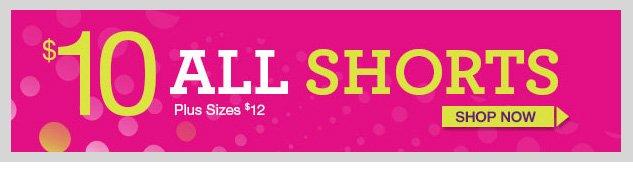$10 ALL SHORTS - Plus $12! SHOP NOW!