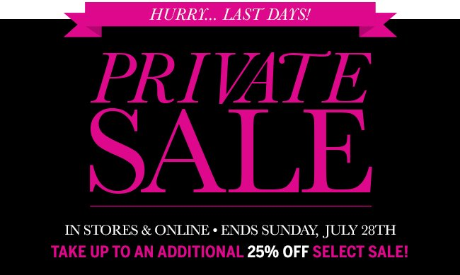 Hurry... Last Days! Private Sale In stores & online. Ends Sunday, July 28th. Take up to an additional 25% off select Sale!