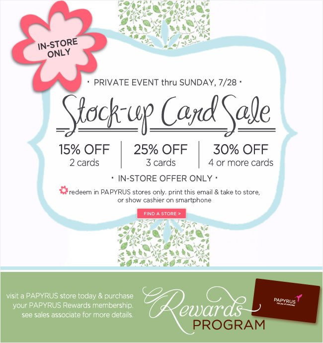 In-Store Only  Private Event thru Sunday, 7/28   Stock-up Card Sale  15% Off, 2 Cards  25% Off, 3 Cards  30% Off, 4 or more cards   *Redeem in PAPYRUS stores only. Print this email and take into store, or show cashier on smartphone   #######   Rewards Program  Visit a PAPYRUS store today and purchase your PAPYRUS Rewards membership. See sales associate for more information.