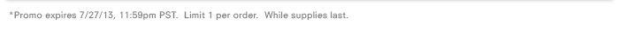 *Promo expires 7/27/13, 11:59pm PST. Limit 1 per order. While supplies last.
